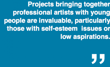 """""""Projects bringing together professional artists with young people are invaluable, particularly those with self-esteem issues or low aspirations."""""""