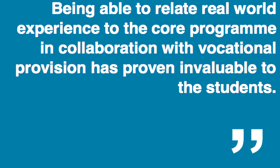 """""""Being able to relate real world experience to the core programme in collaboration with vocational provision has proven invaluable to the students."""""""