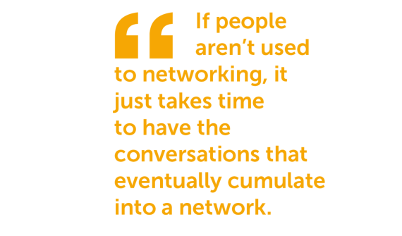 Quote from resource: 'If people aren't used to networking, it just takes time to have the conversations that eventually cumulate into a network'
