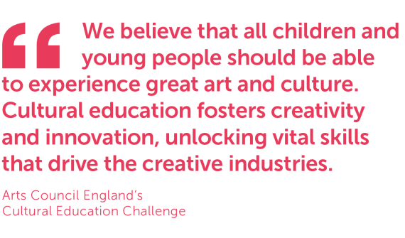 Quote from Arts Council England's Cultural Education Challenge: 'We believe that all children and young people should be able to experience great and and culture. Cultural education fosters creativity and innovation, unlocking vital skills that drive the creative industries.'