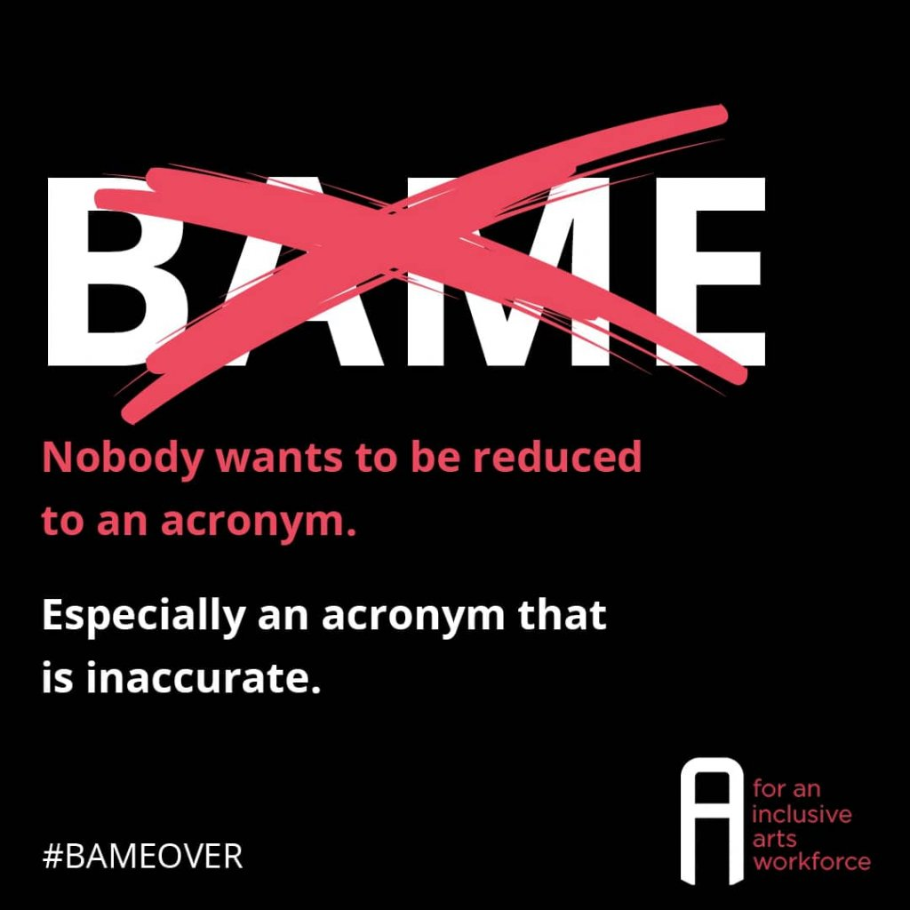 The word BAME obscured by a big red cross followed by the words 'Nobody wants to be reduced to an acronym. Especially one that is inaccurate.' and the hashtag #BAMEOVER alongside the Inc Arts logo.