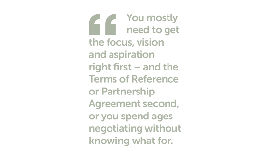 You mostly need to get the focus, vision and aspiration right first - and the Terms of Reference or Partnership Agreement second, or you spend ages negotiating without knowing what for.