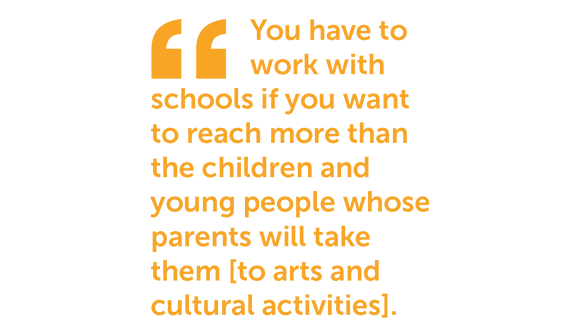 You have to work with schools if you want to reach more than the children and young people whose parents will take them to arts and cultural activities.